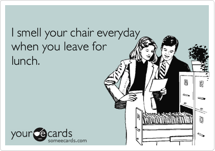 I smell your chair everyday when you leave for lunch.