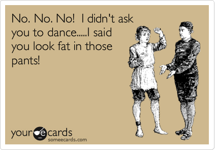 No. No. No!  I didn't ask you to dance.....I said you look fat in those pants!