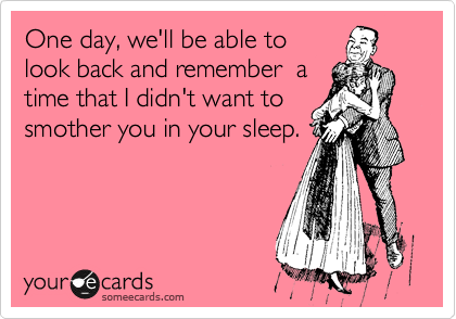 One day, we'll be able to look back and remember  a time that I didn't want to smother you in your sleep.