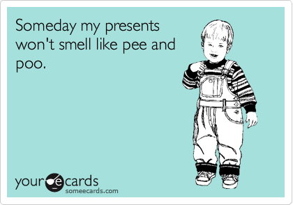 Someday my presents won't smell like pee and poo.