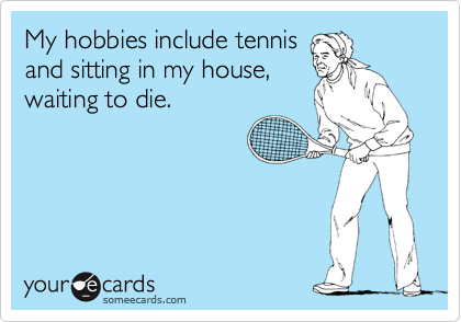 My hobbies include tennis and sitting in my house, waiting to die.