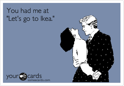 """You had me at """"Let's go to Ikea."""""""