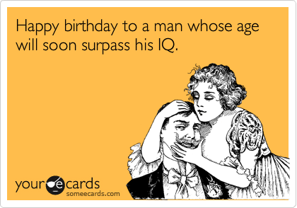 Happy birthday to a man whose age will soon surpass his IQ.