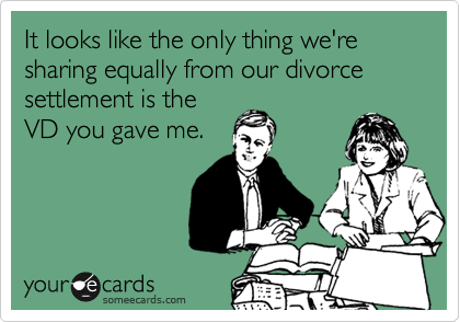 It looks like the only thing we're sharing equally from our divorce settlement is the VD you gave me.