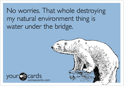 No worries. That whole destroying my natural environment thing is water under the bridge.