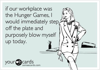 if our workplace was the Hunger Games, I would immediately step off the plate and purposely blow myself  up today.