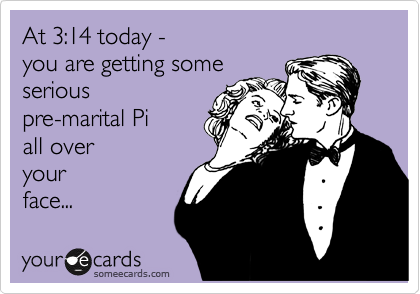 At 3:14 today -  you are getting some  serious pre-marital Pi all over  your face...