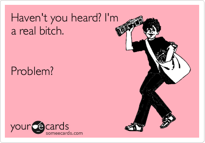Haven't you heard? I'm a real bitch.                     Problem?