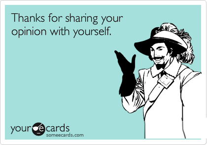 Thanks for sharing your opinion with yourself.
