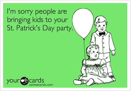 I'm sorry people are bringing kids to your  St. Patrick's Day party.