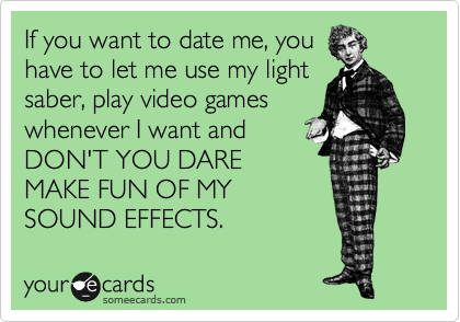 If you want to date me, you have to let me use my light saber, play video games whenever I want and DON'T YOU DARE MAKE FUN OF MY SOUND EFFECTS.