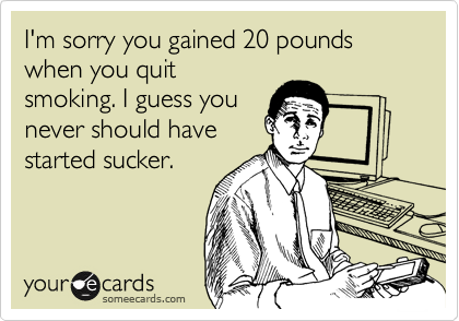 I'm sorry you gained 20 pounds when you quit smoking. I guess you never should have started sucker.