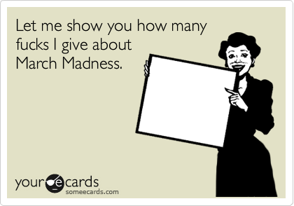 Let me show you how many fucks I give about March Madness.