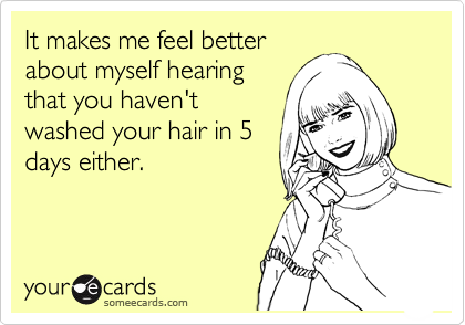 It makes me feel better about myself hearing that you haven't washed your hair in 5 days either.