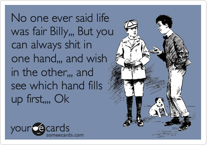 No one ever said life was fair Billy,,, But you can always shit in one hand,,, and wish in the other,,, and see which hand fills up first,,,, Ok