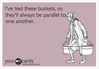 I've tied these buckets, so they'll always be parallel to one another.