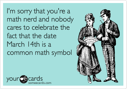 I'm sorry that you're a math nerd and nobody cares to celebrate the  fact that the date March 14th is a common math symbol