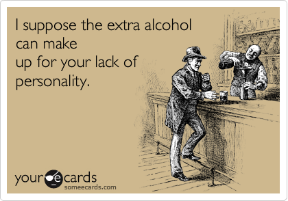 I suppose the extra alcohol can make up for your lack of personality.
