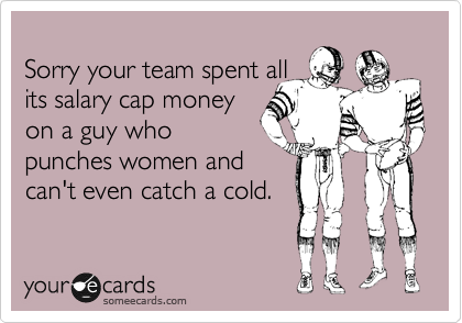 Sorry your team spent all its salary cap money on a guy who punches women and can't even catch a cold.