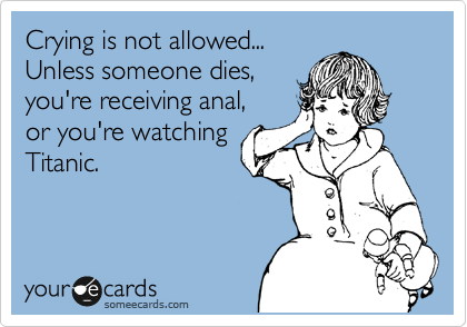 Crying is not allowed... Unless someone dies,  you're receiving anal, or you're watching Titanic.