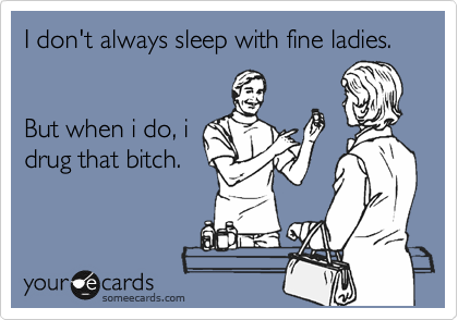 I don't always sleep with fine ladies.   But when i do, i drug that bitch.