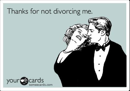 Thanks for not divorcing me.