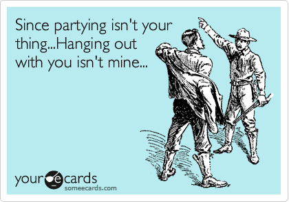 Since partying isn't your thing...Hanging out with you isn't mine...