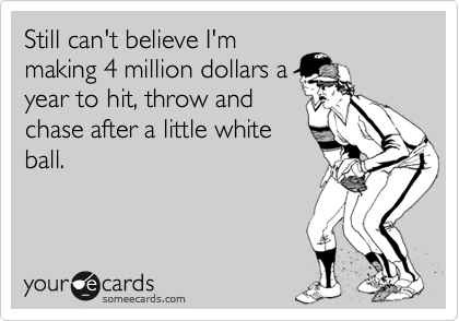 Still can't believe I'm making 4 million dollars a year to hit, throw and chase after a little white ball.