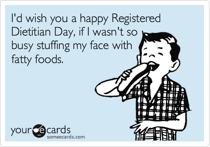 I'd wish you a happy Registered Dietitian Day, if I wasn't so busy stuffing my face with fatty foods.