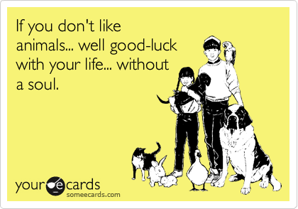 If you don't like animals... well good-luck with your life... without a soul.