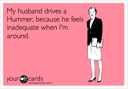 My husband drives a Hummer, because he feels inadequate when I'm around.