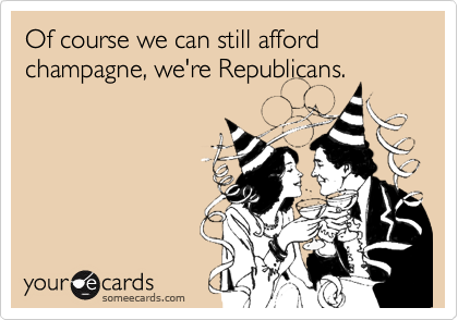 Of course we can still afford champagne, we're Republicans.