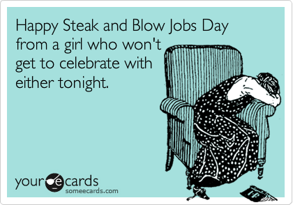 Happy Steak and Blow Jobs Day from a girl who won't get to celebrate with  either tonight.