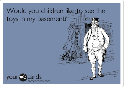 Would you children like to see the toys in my basement?