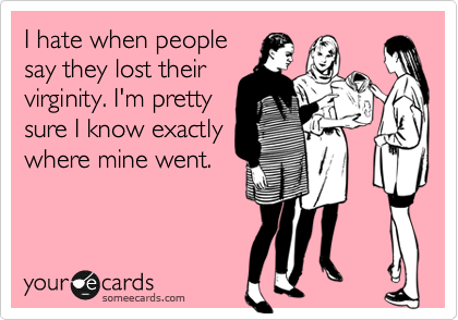 I hate when people say they lost their virginity. I'm pretty sure I know exactly where mine went.
