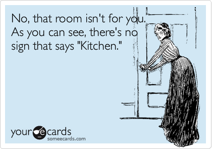 """No, that room isn't for you. As you can see, there's no sign that says """"Kitchen."""""""