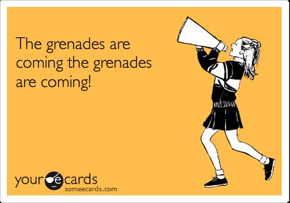 The grenades are coming the grenades are coming!