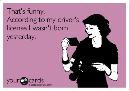 That's funny.  According to my driver's license I wasn't born yesterday.
