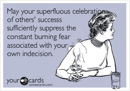 May your superfluous celebration of others' successs sufficiently suppress the constant burning fear associated with your own indecision.