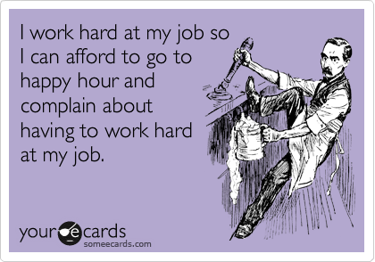 I work hard at my job so I can afford to go to happy hour and complain about having to work hard at my job.