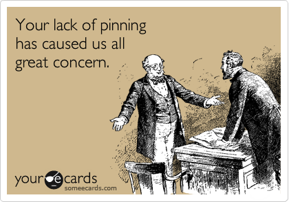 Your lack of pinning has caused us all great concern.