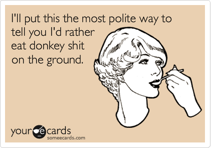 I'll put this the most polite way to tell you I'd rather eat donkey shit on the ground.
