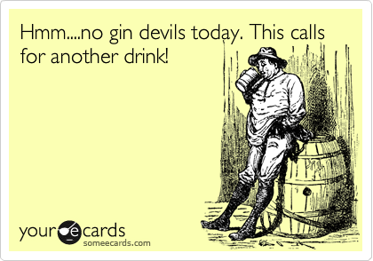 Hmm....no gin devils today. This calls for another drink!