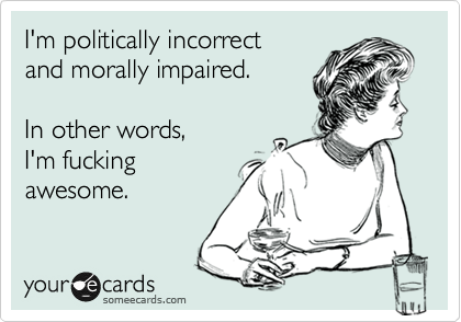 I'm politically incorrect and morally impaired.  In other words, I'm fucking awesome.