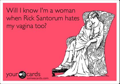 Will I know I'm a woman when Rick Santorum hates my vagina too?
