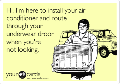 Hi. I'm here to install your air conditioner and route through your underwear droor when you're not looking.