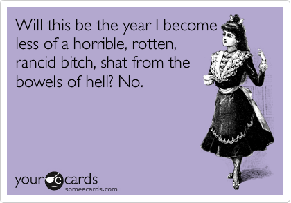 Will this be the year I become less of a horrible, rotten,  rancid bitch, shat from the bowels of hell? No.