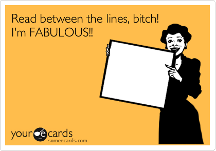 Read between the lines, bitch! I'm FABULOUS!!
