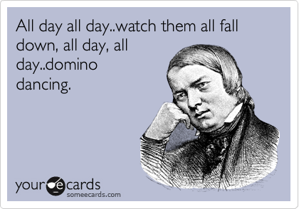 All day all day..watch them all fall down, all day, all day..domino dancing.
