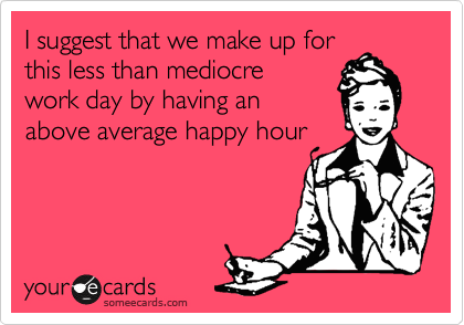 I suggest that we make up for this less than mediocre work day by having an above average happy hour